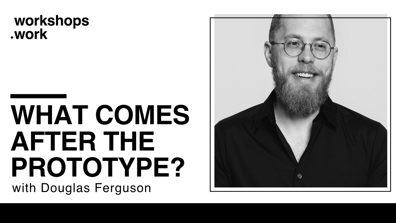 What Comes After the Prototype? with Douglas Ferguson