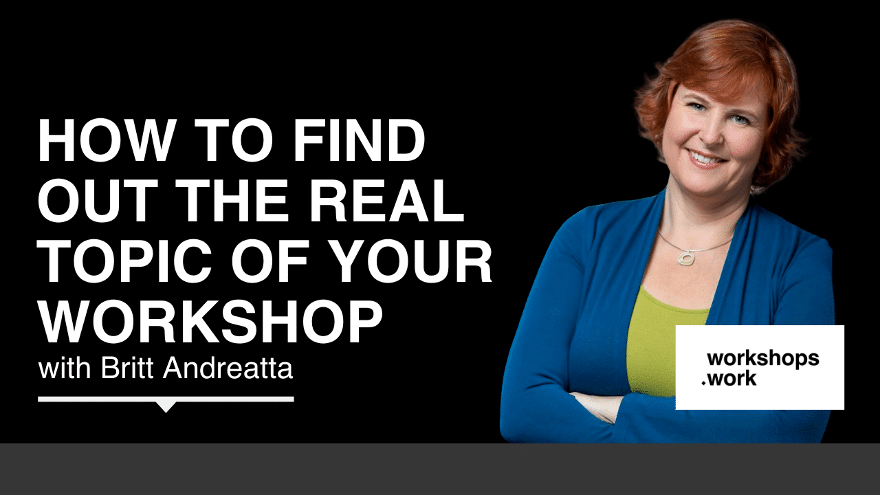 How to Find Out the Real Topic of Your Workshop with Britt Andreatta