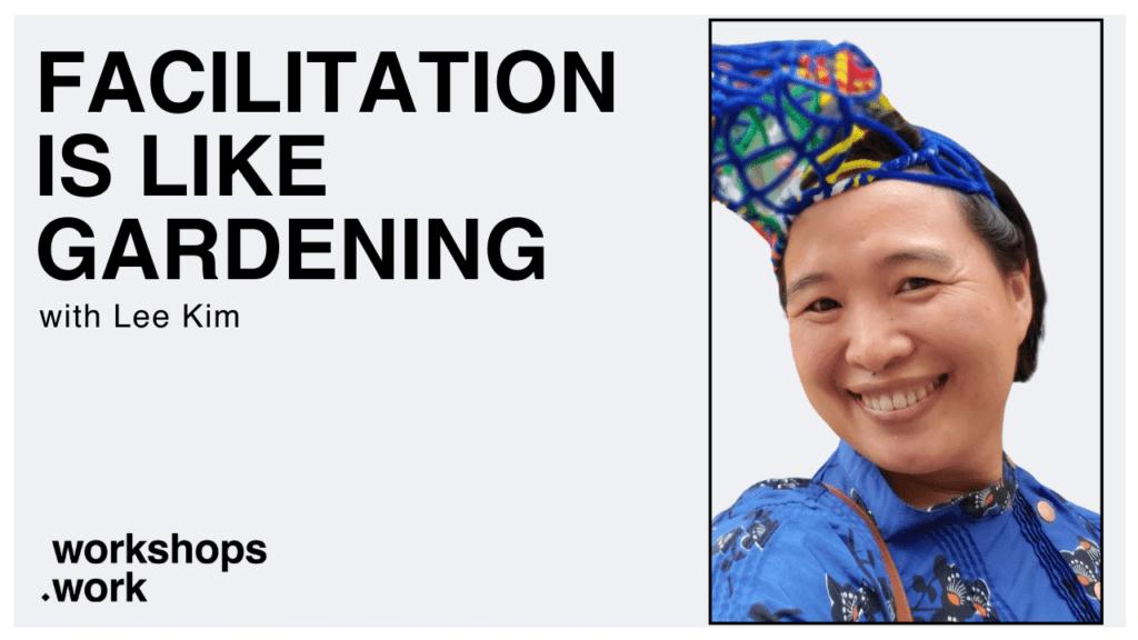 Facilitation is like Gardening with Lee Kim